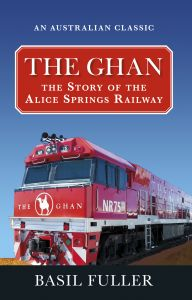 The Ghan : The Story of the Alice Springs Railway